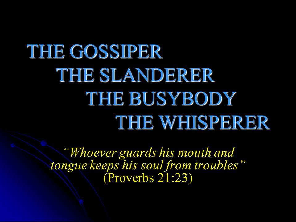 GOSSIP'S RELATIVES: And besides they learn to be idle, wandering about from house to house, and not only idle but also gossips and busybodies, saying things which they ought not.