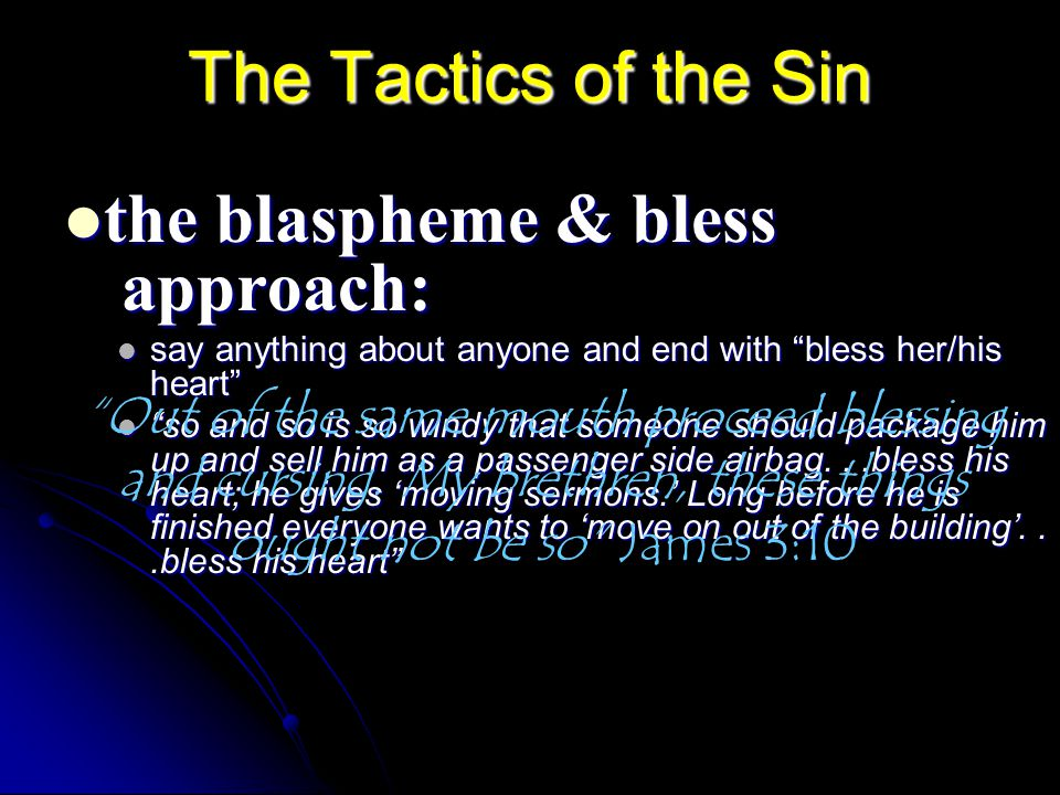 The Tactics of the Sin the blaspheme & bless approach: the blaspheme & bless approach: say anything about anyone and end with bless her/his heart say anything about anyone and end with bless her/his heart so and so is so windy that someone should package him up and sell him as a passenger side airbag...bless his heart; he gives 'moving sermons.' Long before he is finished everyone wants to 'move on out of the building'...bless his heart so and so is so windy that someone should package him up and sell him as a passenger side airbag...bless his heart; he gives 'moving sermons.' Long before he is finished everyone wants to 'move on out of the building'...bless his heart Out of the same mouth proceed blessing and cursing.