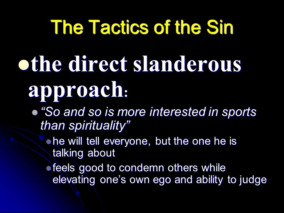 The Tactics of the Sin the direct slanderous approach : the direct slanderous approach : So and so is more interested in sports than spirituality So and so is more interested in sports than spirituality he will tell everyone, but the one he is talking about he will tell everyone, but the one he is talking about feels good to condemn others while elevating one's own ego and ability to judge feels good to condemn others while elevating one's own ego and ability to judge