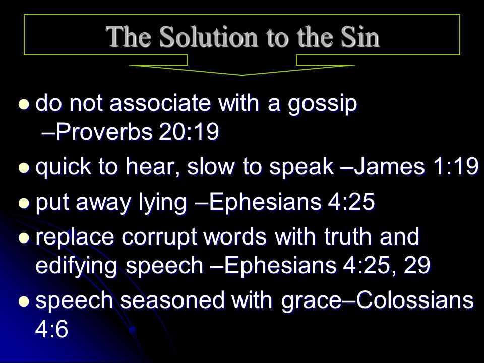 do not associate with a gossip –Proverbs 20:19 do not associate with a gossip –Proverbs 20:19 quick to hear, slow to speak –James 1:19 quick to hear, slow to speak –James 1:19 put away lying –Ephesians 4:25 put away lying –Ephesians 4:25 replace corrupt words with truth and edifying speech –Ephesians 4:25, 29 replace corrupt words with truth and edifying speech –Ephesians 4:25, 29 speech seasoned with grace–Colossians 4:6 speech seasoned with grace–Colossians 4:6 The Solution to the Sin