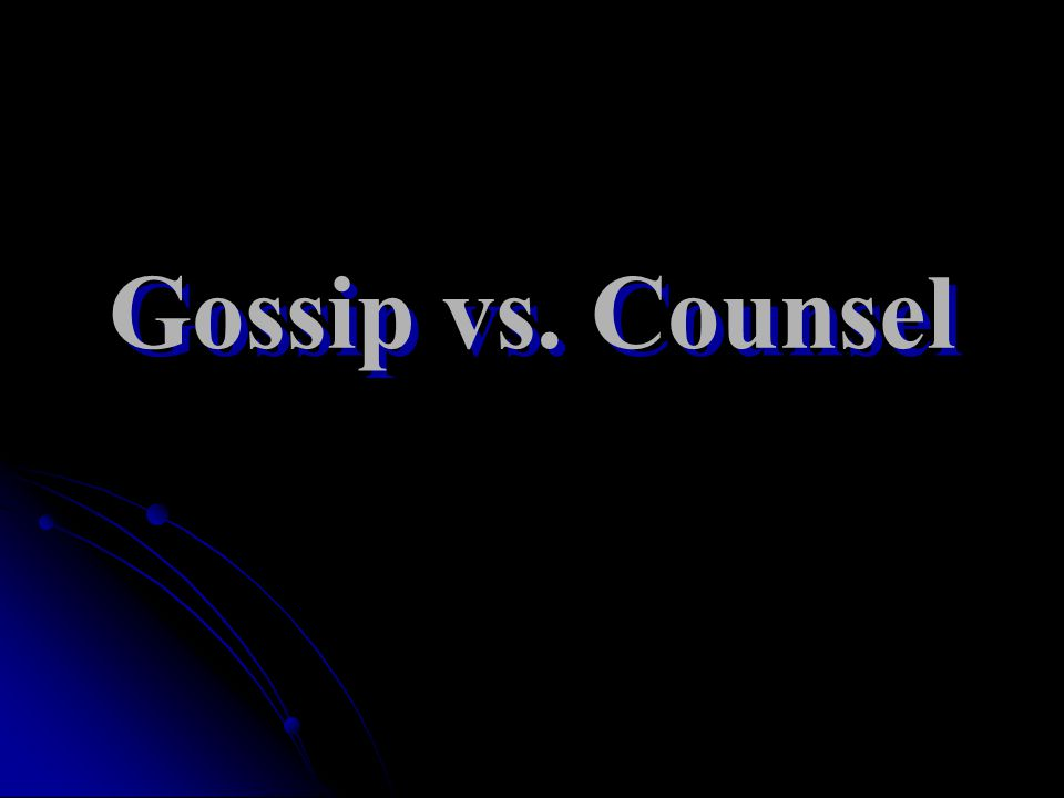 Gossip vs. Counsel Gossip vs. Counsel