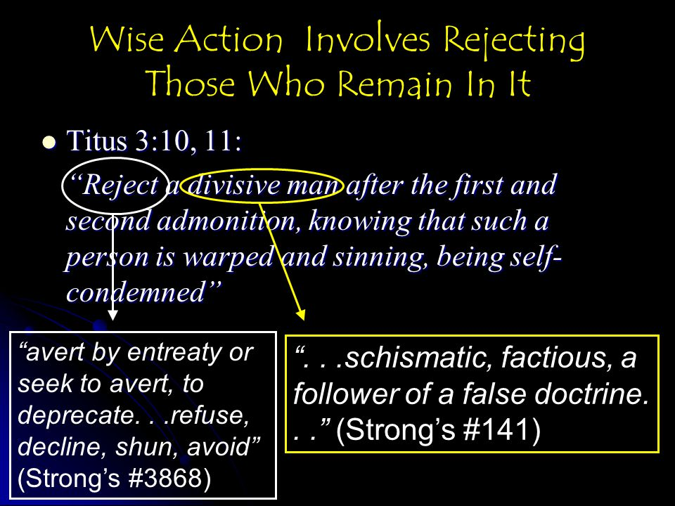 Wise Action Involves Rejecting Those Who Remain In It Titus 3:10, 11: Titus 3:10, 11: Reject a divisive man after the first and second admonition, knowing that such a person is warped and sinning, being self- condemned avert by entreaty or seek to avert, to deprecate...refuse, decline, shun, avoid (Strong's #3868) ...schismatic, factious, a follower of a false doctrine... (Strong's #141)