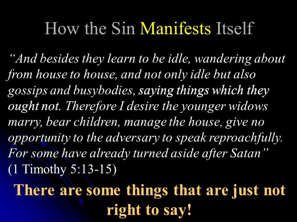 How the Sin Manifests Itself And besides they learn to be idle, wandering about from house to house, and not only idle but also gossips and busybodies, saying things which they ought not.