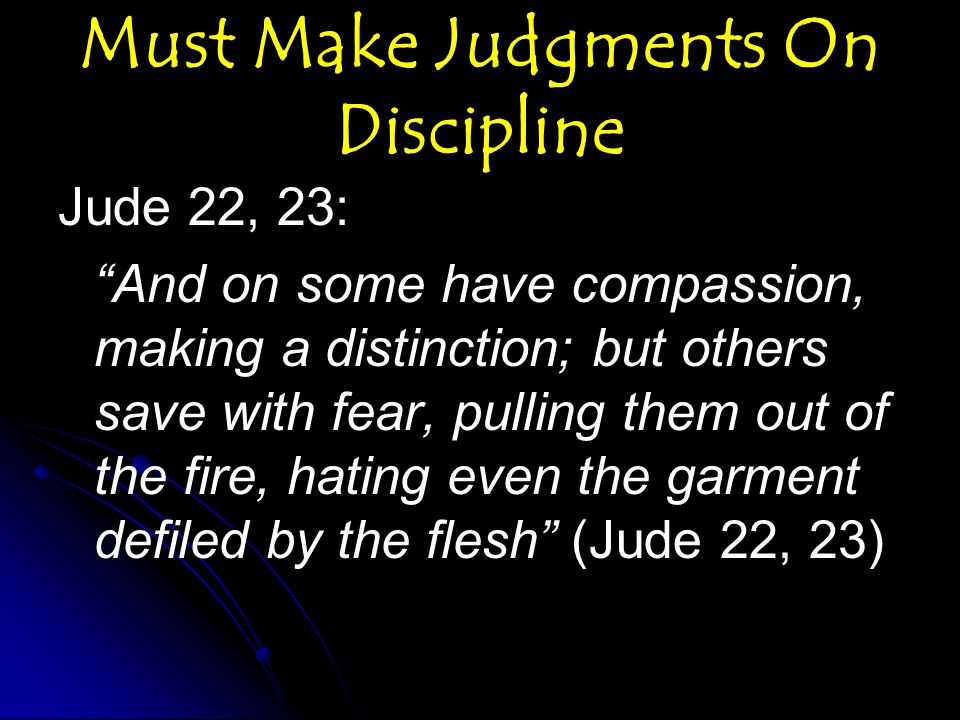 Must Make Judgments On Discipline Jude 22, 23: And on some have compassion, making a distinction; but others save with fear, pulling them out of the fire, hating even the garment defiled by the flesh (Jude 22, 23)