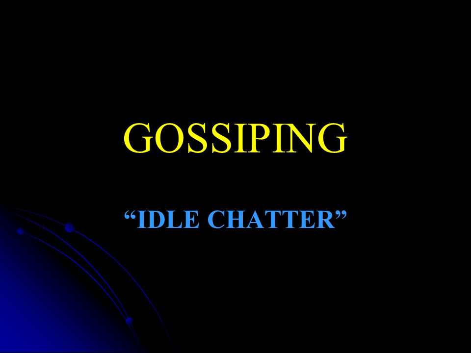 Gossip Gossip & whispering…   Not constructive in purpose, but destructive   Not for correction, but for idle discussion   No power to help, but only to hurt