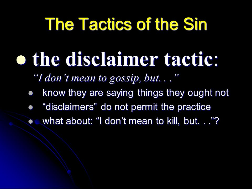 The Tactics of the Sin the disclaimer tactic: I don't mean to gossip, but... the disclaimer tactic: I don't mean to gossip, but... know they are saying things they ought not know they are saying things they ought not disclaimers do not permit the practice disclaimers do not permit the practice what about: I don't mean to kill, but... .