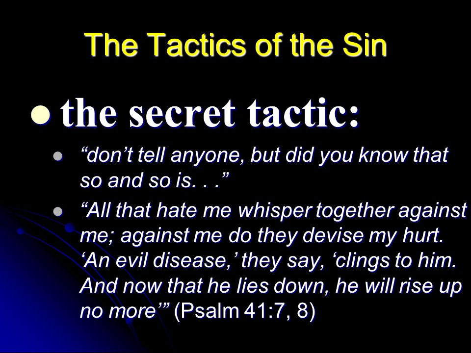 The Tactics of the Sin: the flattery finish: the flattery finish: So and so is a really energetic preacher, but good speakers know their audience better...but his sermons are so basic...an older preacher would be wiser... So and so is a really energetic preacher, but good speakers know their audience better...but his sermons are so basic...an older preacher would be wiser... So and so is a really wise preacher, to bad he is not younger so he could reach the youth...if he would sleep more he would be more effective... So and so is a really wise preacher, to bad he is not younger so he could reach the youth...if he would sleep more he would be more effective... They speak idly everyone with his neighbor; with flattering lips and a double heart they speak.