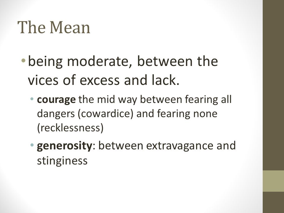 The Mean being moderate, between the vices of excess and lack. courage the mid way between fearing all dangers (cowardice) and fearing none (recklessn