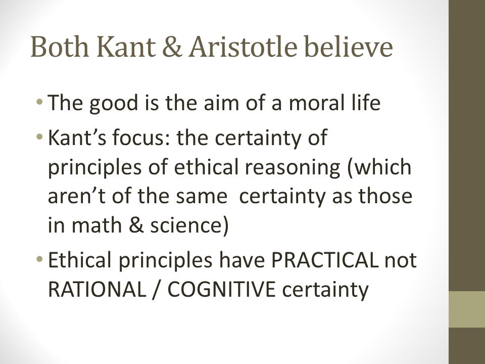 Both Kant & Aristotle believe The good is the aim of a moral life Kant's focus: the certainty of principles of ethical reasoning (which aren't of the