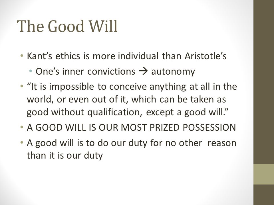 """The Good Will Kant's ethics is more individual than Aristotle's One's inner convictions  autonomy """"It is impossible to conceive anything at all in th"""