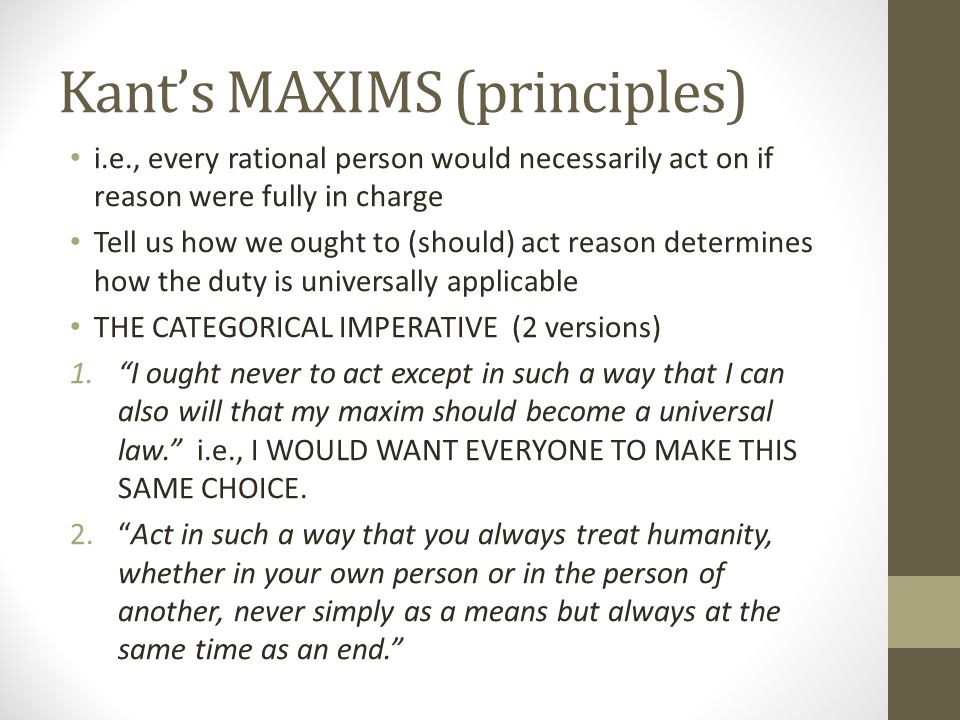 Kant's MAXIMS (principles) i.e., every rational person would necessarily act on if reason were fully in charge Tell us how we ought to (should) act re