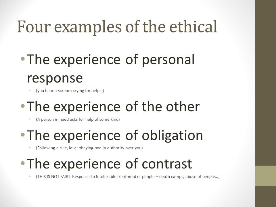 Four examples of the ethical The experience of personal response (you hear a scream crying for help…) The experience of the other (A person in need as