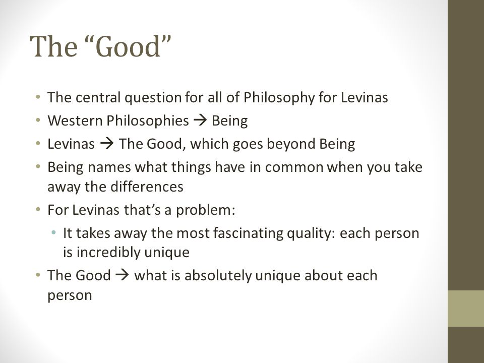 """The """"Good"""" The central question for all of Philosophy for Levinas Western Philosophies  Being Levinas  The Good, which goes beyond Being Being names"""