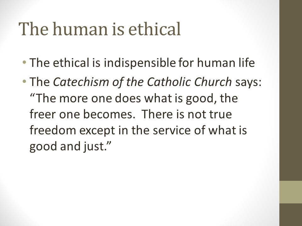 """The human is ethical The ethical is indispensible for human life The Catechism of the Catholic Church says: """"The more one does what is good, the freer"""