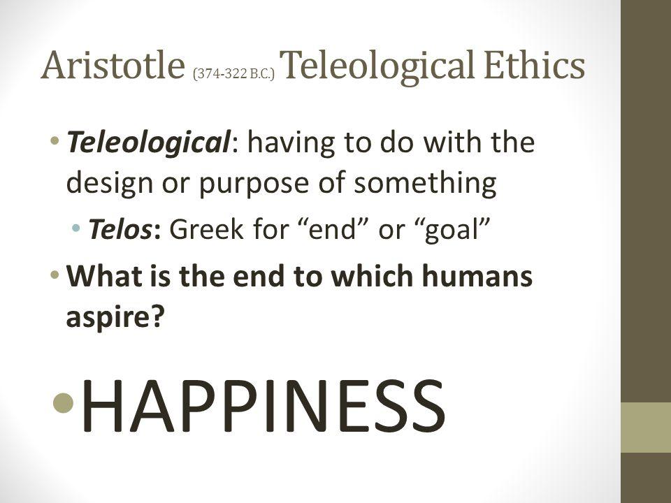 "Aristotle (374-322 B.C.) Teleological Ethics Teleological: having to do with the design or purpose of something Telos: Greek for ""end"" or ""goal"" What"