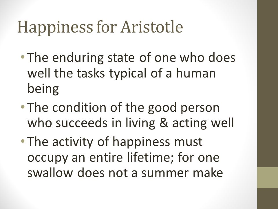 Happiness for Aristotle The enduring state of one who does well the tasks typical of a human being The condition of the good person who succeeds in li