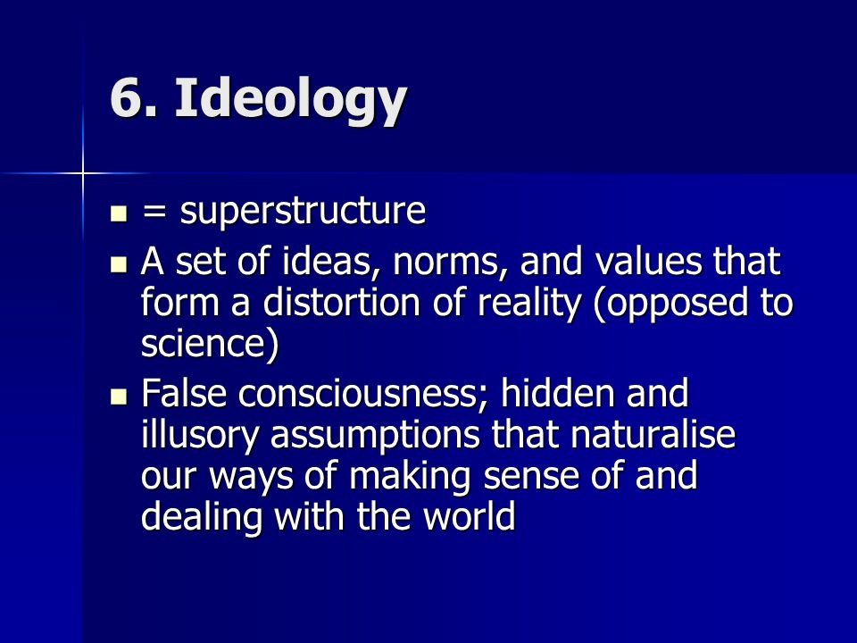 6. Ideology = superstructure = superstructure A set of ideas, norms, and values that form a distortion of reality (opposed to science) A set of ideas,