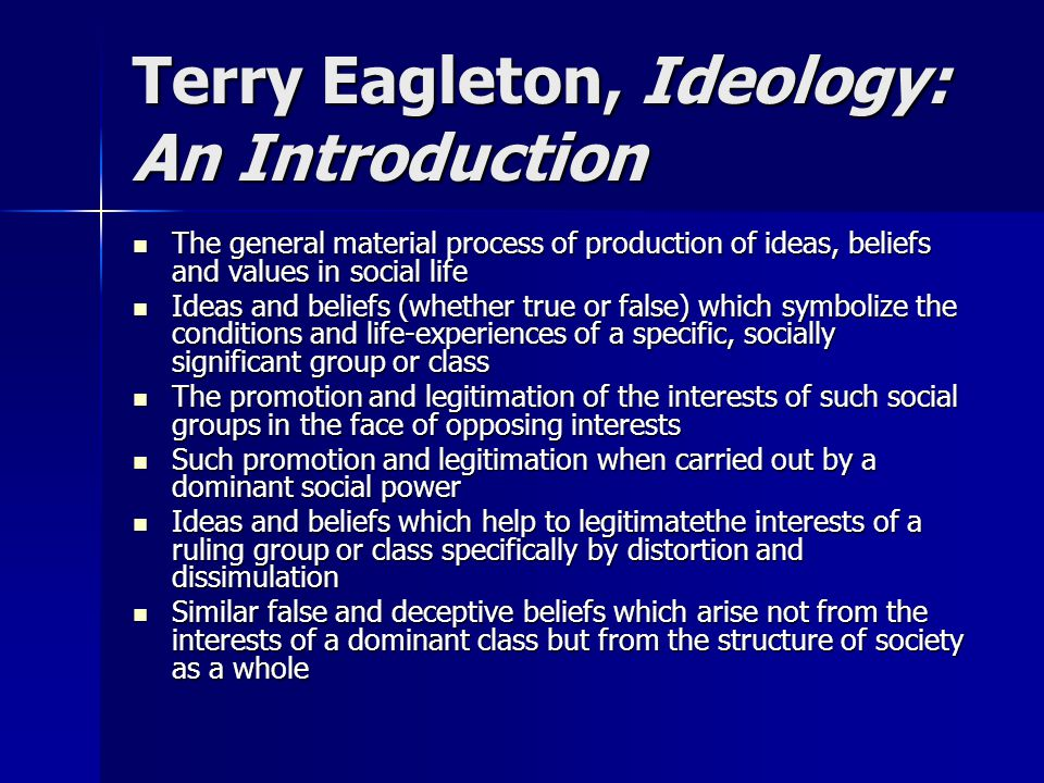 Terry Eagleton, Ideology: An Introduction The general material process of production of ideas, beliefs and values in social life The general material process of production of ideas, beliefs and values in social life Ideas and beliefs (whether true or false) which symbolize the conditions and life-experiences of a specific, socially significant group or class Ideas and beliefs (whether true or false) which symbolize the conditions and life-experiences of a specific, socially significant group or class The promotion and legitimation of the interests of such social groups in the face of opposing interests The promotion and legitimation of the interests of such social groups in the face of opposing interests Such promotion and legitimation when carried out by a dominant social power Such promotion and legitimation when carried out by a dominant social power Ideas and beliefs which help to legitimatethe interests of a ruling group or class specifically by distortion and dissimulation Ideas and beliefs which help to legitimatethe interests of a ruling group or class specifically by distortion and dissimulation Similar false and deceptive beliefs which arise not from the interests of a dominant class but from the structure of society as a whole Similar false and deceptive beliefs which arise not from the interests of a dominant class but from the structure of society as a whole