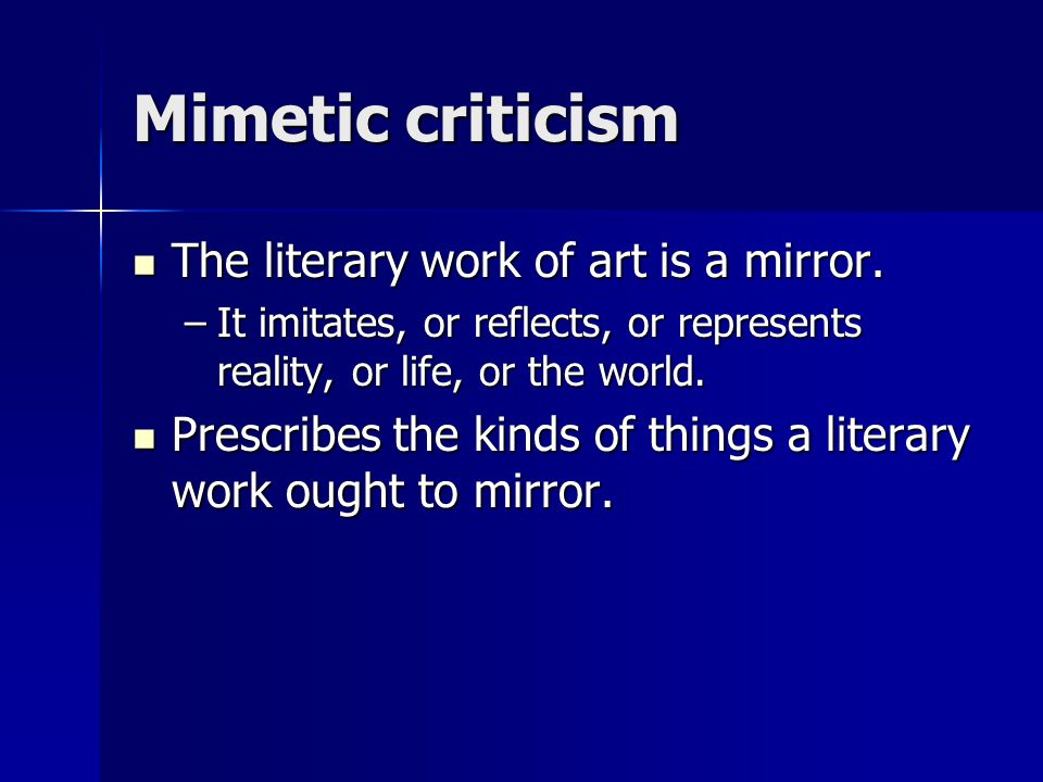 Mimetic criticism The literary work of art is a mirror. The literary work of art is a mirror. –It imitates, or reflects, or represents reality, or lif