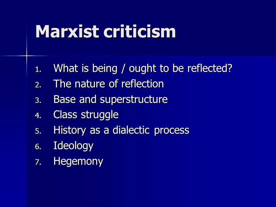 Marxist criticism 1. What is being / ought to be reflected? 2. The nature of reflection 3. Base and superstructure 4. Class struggle 5. History as a d