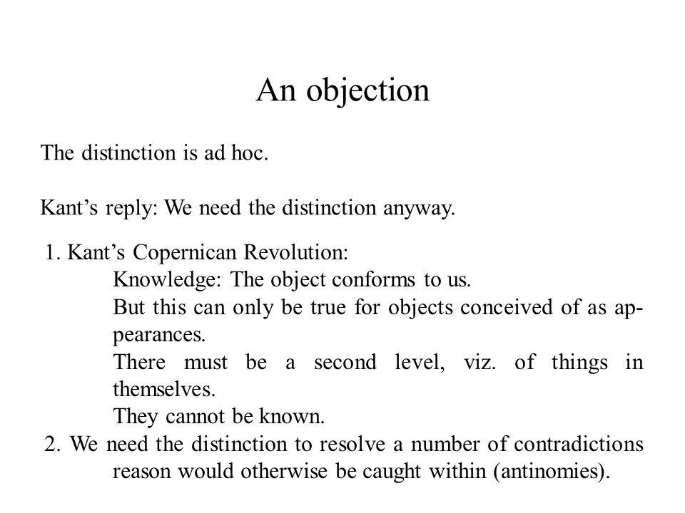 An objection The distinction is ad hoc. Kant's reply: We need the distinction anyway.
