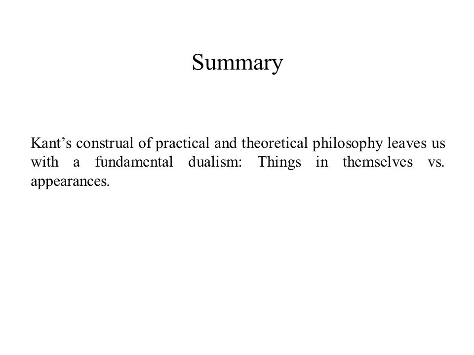 Summary Kant's construal of practical and theoretical philosophy leaves us with a fundamental dualism: Things in themselves vs.