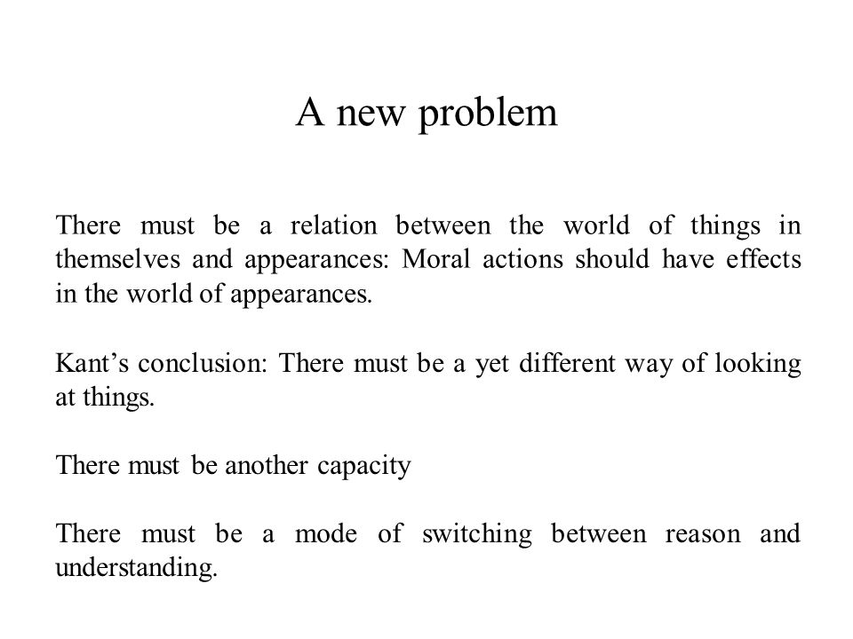A new problem There must be a relation between the world of things in themselves and appearances: Moral actions should have effects in the world of appearances.