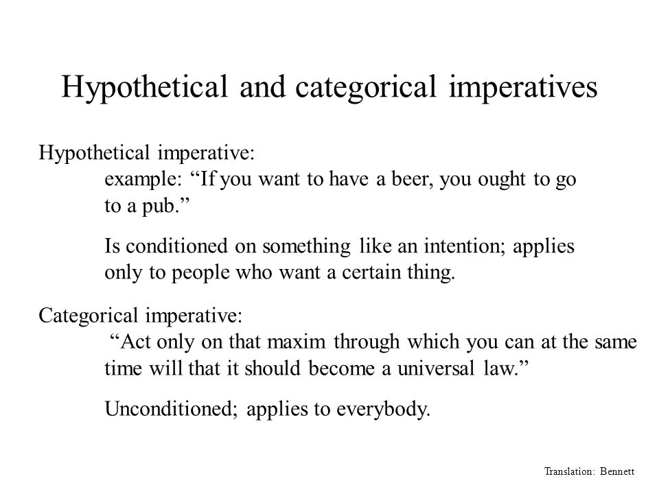 Hypothetical and categorical imperatives Translation: Bennett Hypothetical imperative: example: If you want to have a beer, you ought to go to a pub. Is conditioned on something like an intention; applies only to people who want a certain thing.