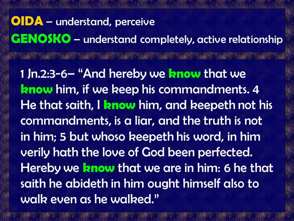 "OIDA – understand, perceive GENOSKO – understand completely, active relationship 1 Jn.2:3-6– ""And hereby we know that we know him, if we keep his comm"