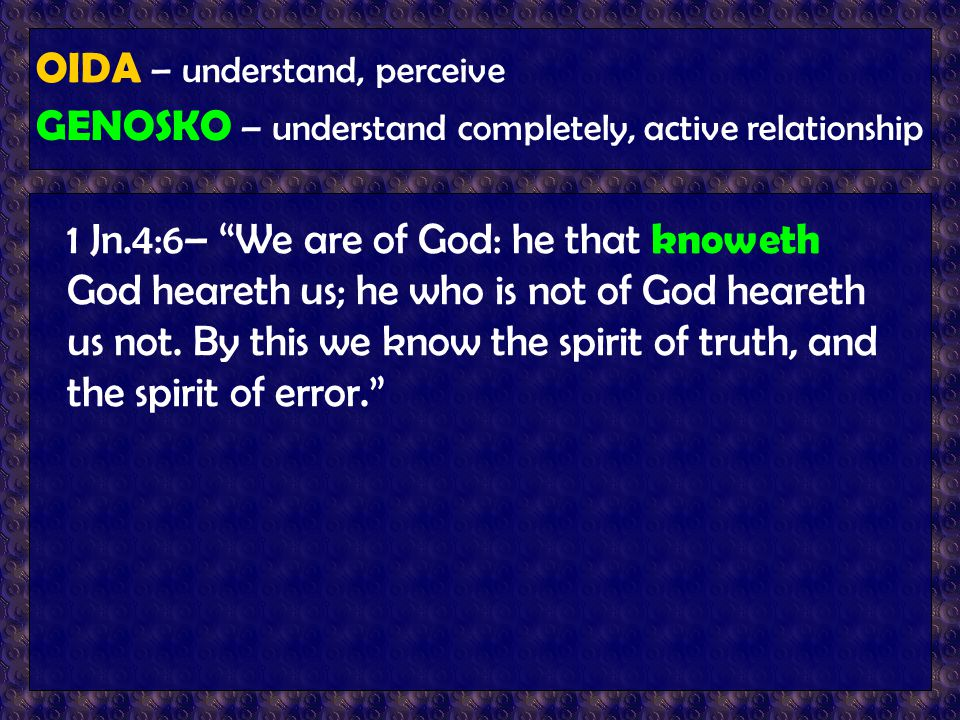 "OIDA – understand, perceive GENOSKO – understand completely, active relationship 1 Jn.4:6– ""We are of God: he that knoweth God heareth us; he who is n"