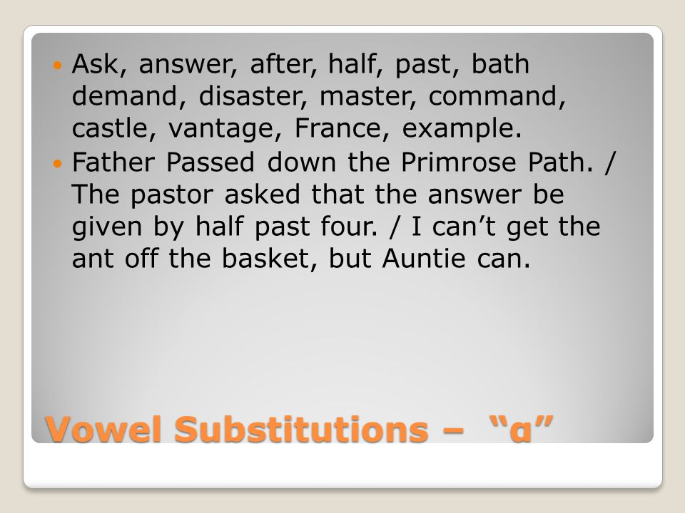Vowel Substitutions – α Ask, answer, after, half, past, bath demand, disaster, master, command, castle, vantage, France, example.