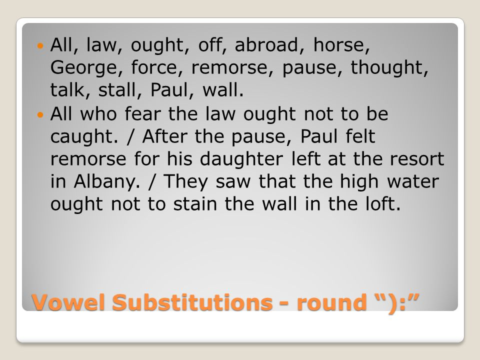 Vowel Substitutions - round ): All, law, ought, off, abroad, horse, George, force, remorse, pause, thought, talk, stall, Paul, wall.