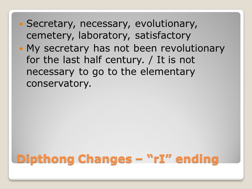 Dipthong Changes – rI ending Secretary, necessary, evolutionary, cemetery, laboratory, satisfactory My secretary has not been revolutionary for the last half century.