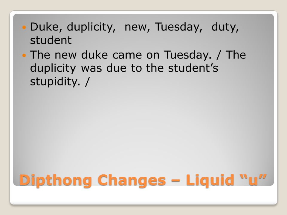 Dipthong Changes – Liquid u Duke, duplicity, new, Tuesday, duty, student The new duke came on Tuesday.