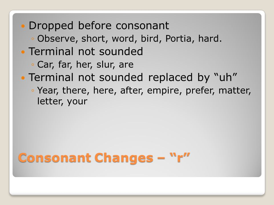 Consonant Changes – r Dropped before consonant ◦Observe, short, word, bird, Portia, hard.