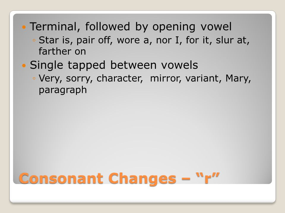 Consonant Changes – r Terminal, followed by opening vowel ◦Star is, pair off, wore a, nor I, for it, slur at, farther on Single tapped between vowels ◦Very, sorry, character, mirror, variant, Mary, paragraph