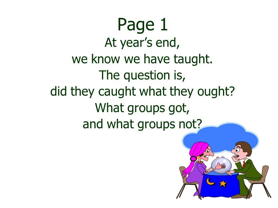 Page 1 At year's end, we know we have taught. The question is, did they caught what they ought.