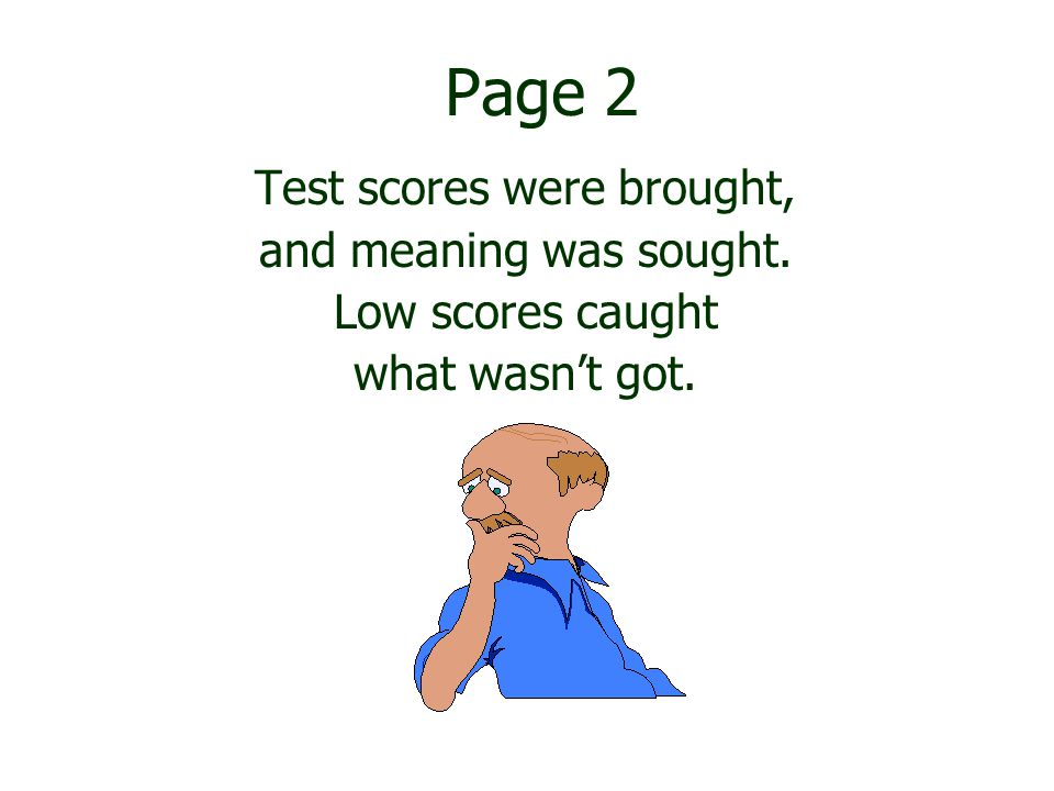 Page 2 Test scores were brought, and meaning was sought. Low scores caught what wasn't got.