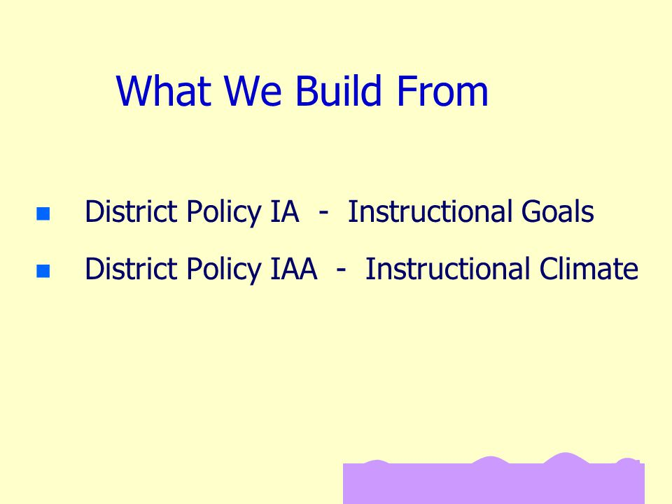 What We Build From n n District Policy IA - Instructional Goals n n District Policy IAA - Instructional Climate