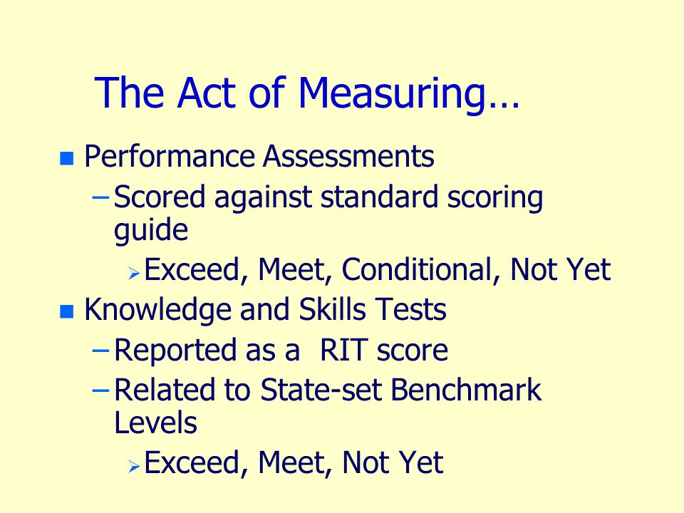 The Act of Measuring… n n Performance Assessments – –Scored against standard scoring guide   Exceed, Meet, Conditional, Not Yet n n Knowledge and Skills Tests – –Reported as a RIT score – –Related to State-set Benchmark Levels   Exceed, Meet, Not Yet
