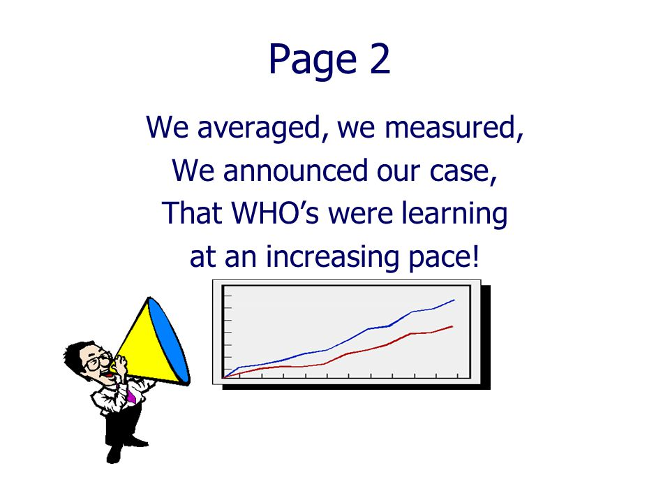 Page 2 We averaged, we measured, We announced our case, That WHO's were learning at an increasing pace!