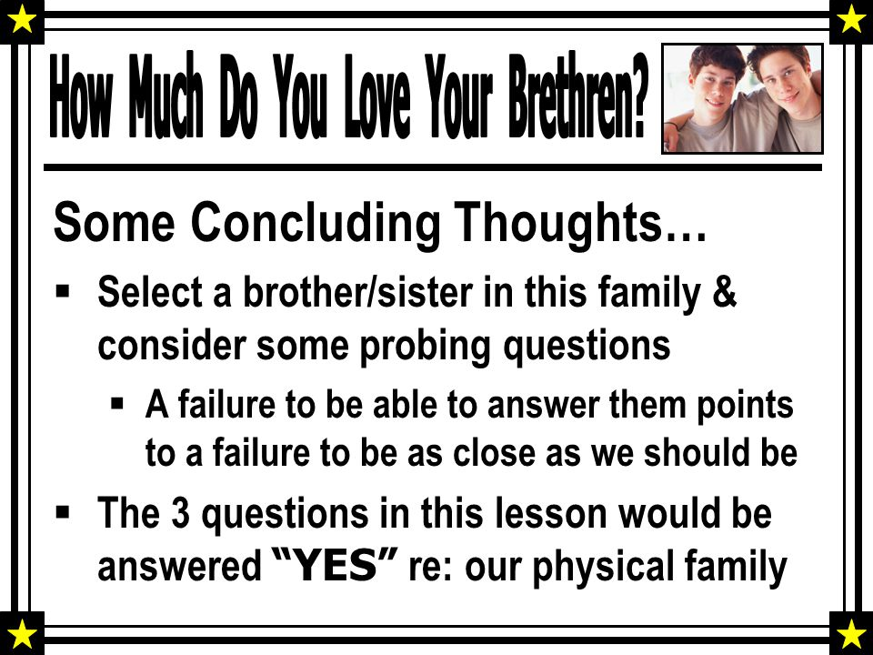 Some Concluding Thoughts…  Select a brother/sister in this family & consider some probing questions  A failure to be able to answer them points to a failure to be as close as we should be  The 3 questions in this lesson would be answered YES re: our physical family