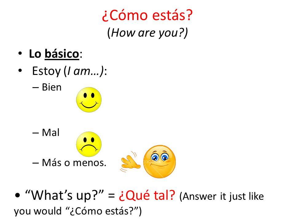 """¿Cómo estás? (How are you?) Lo básico: Estoy (I am…): – Bien – Mal – Más o menos. """"What's up?"""" = ¿Qué tal? (Answer it just like you would """"¿Cómo estás"""