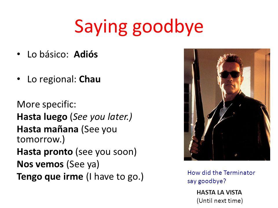 Saying goodbye Lo básico: Adiós Lo regional: Chau More specific: Hasta luego (See you later.) Hasta mañana (See you tomorrow.) Hasta pronto (see you s