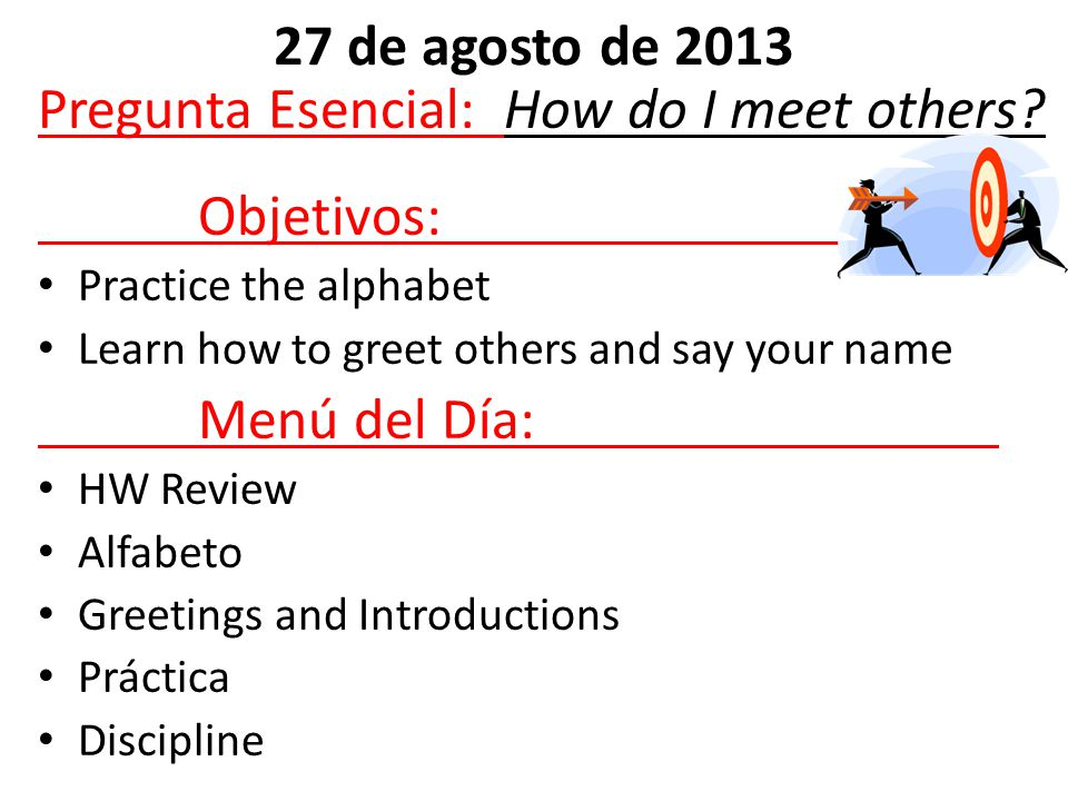 Pregunta Esencial: How do I meet others? Objetivos: Practice the alphabet Learn how to greet others and say your name Menú del Día: HW Review Alfabeto