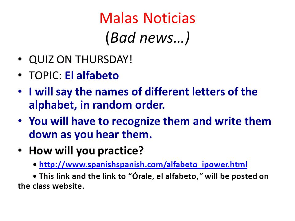 Malas Noticias (Bad news…) QUIZ ON THURSDAY! TOPIC: El alfabeto I will say the names of different letters of the alphabet, in random order. You will h