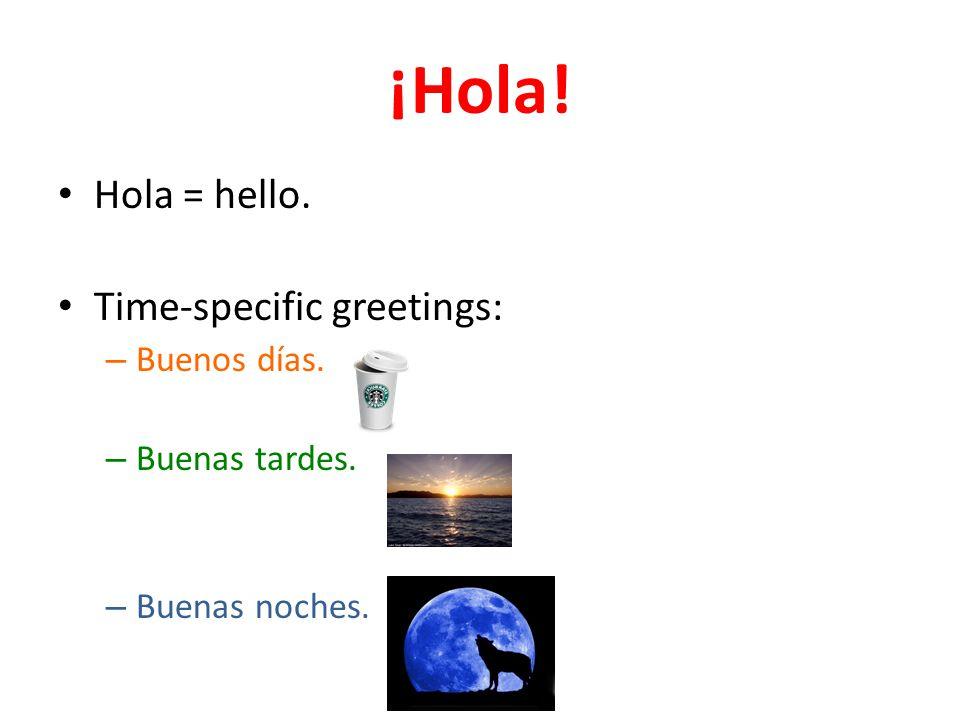 ¡Hola! Hola = hello. Time-specific greetings: – Buenos días. – Buenas tardes. – Buenas noches.