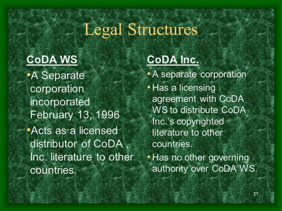 27 Legal Structures CoDA WS A Separate corporation incorporated February 13, 1996 Acts as a licensed distributor of CoDA, Inc. literature to other cou