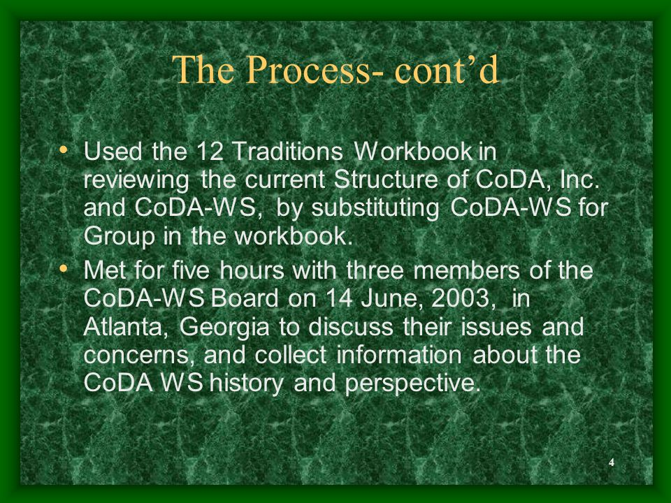 4 The Process- cont'd Used the 12 Traditions Workbook in reviewing the current Structure of CoDA, Inc. and CoDA-WS, by substituting CoDA-WS for Group