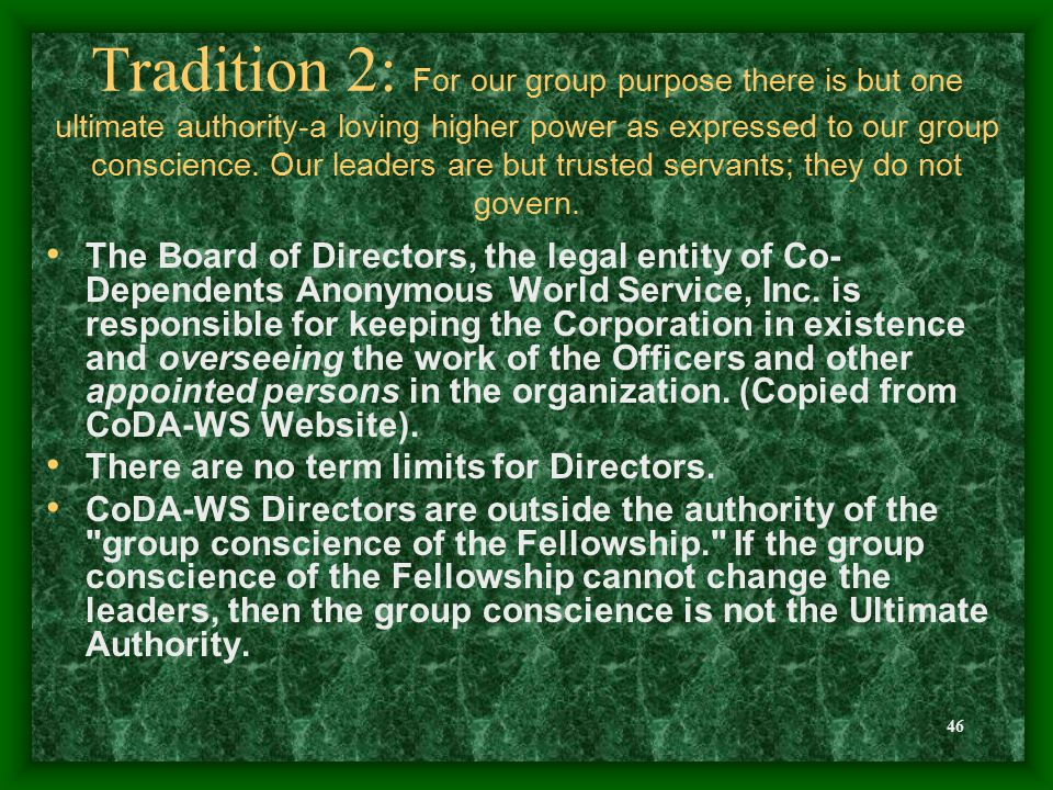 46 Tradition 2: For our group purpose there is but one ultimate authority-a loving higher power as expressed to our group conscience.